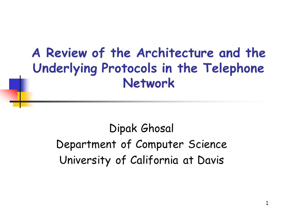 1 A Review of the Architecture and the Underlying Protocols in the Telephone Network Dipak Ghosal Department of Computer Science University of California at Davis