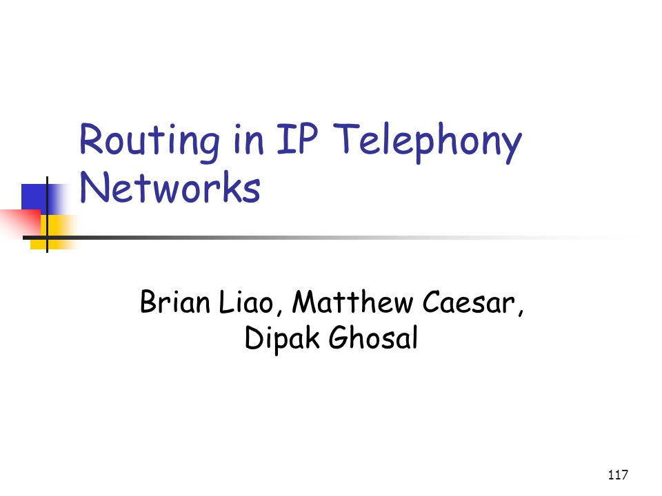 117 Routing in IP Telephony Networks Brian Liao, Matthew Caesar, Dipak Ghosal