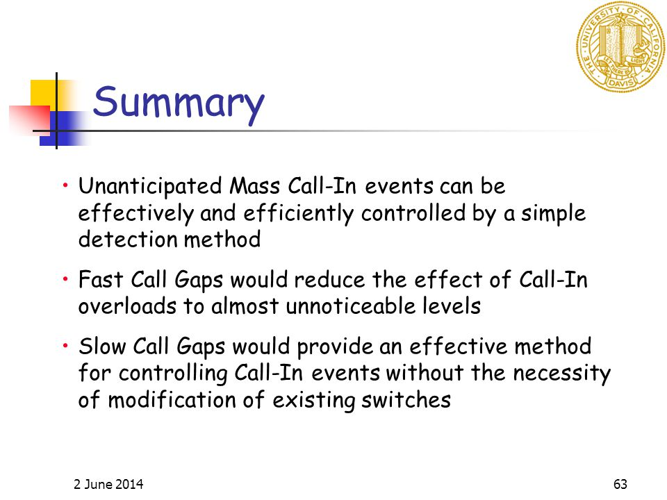 2 June 201463 Unanticipated Mass Call-In events can be effectively and efficiently controlled by a simple detection method Fast Call Gaps would reduce the effect of Call-In overloads to almost unnoticeable levels Slow Call Gaps would provide an effective method for controlling Call-In events without the necessity of modification of existing switches Summary