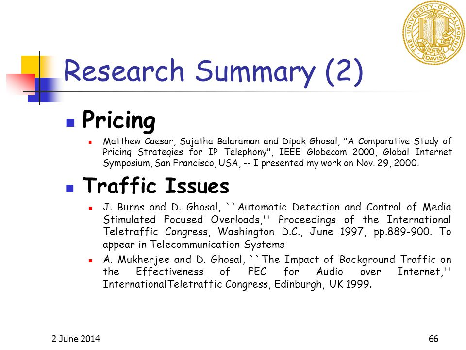 2 June 201466 Research Summary (2) Pricing Matthew Caesar, Sujatha Balaraman and Dipak Ghosal, A Comparative Study of Pricing Strategies for IP Telephony , IEEE Globecom 2000, Global Internet Symposium, San Francisco, USA, -- I presented my work on Nov.