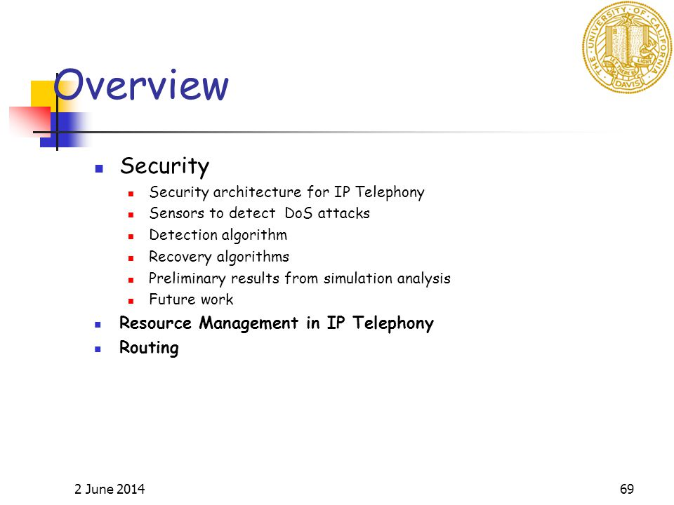 2 June 201469 Overview Security Security architecture for IP Telephony Sensors to detect DoS attacks Detection algorithm Recovery algorithms Preliminary results from simulation analysis Future work Resource Management in IP Telephony Routing