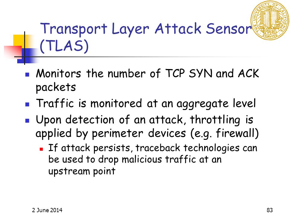 2 June 201483 Transport Layer Attack Sensor (TLAS) Monitors the number of TCP SYN and ACK packets Traffic is monitored at an aggregate level Upon detection of an attack, throttling is applied by perimeter devices (e.g.