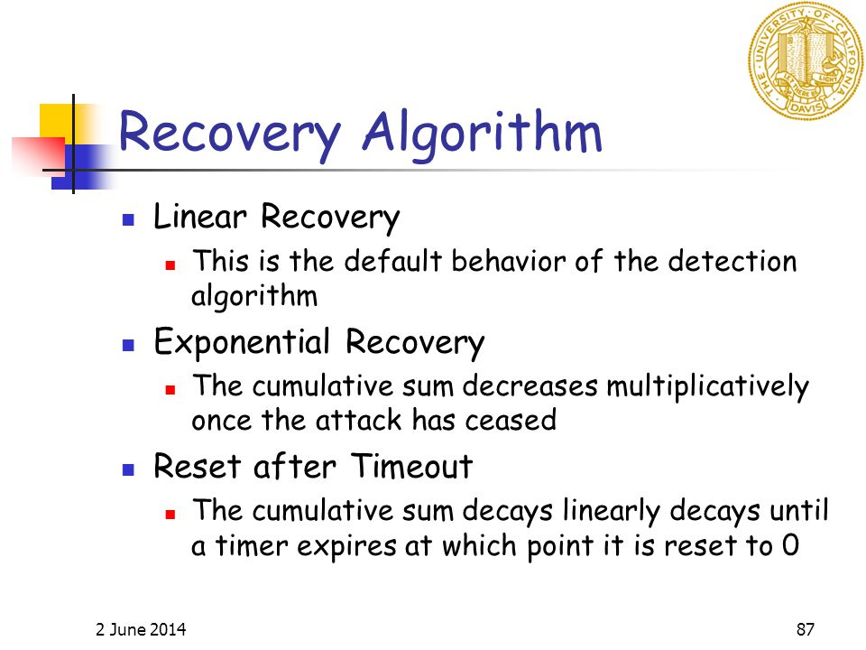 2 June 201487 Recovery Algorithm Linear Recovery This is the default behavior of the detection algorithm Exponential Recovery The cumulative sum decreases multiplicatively once the attack has ceased Reset after Timeout The cumulative sum decays linearly decays until a timer expires at which point it is reset to 0