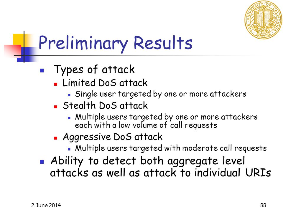 2 June 201488 Preliminary Results Types of attack Limited DoS attack Single user targeted by one or more attackers Stealth DoS attack Multiple users targeted by one or more attackers each with a low volume of call requests Aggressive DoS attack Multiple users targeted with moderate call requests Ability to detect both aggregate level attacks as well as attack to individual URIs