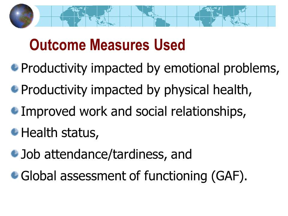 Outcome Measures Used Productivity impacted by emotional problems, Productivity impacted by physical health, Improved work and social relationships, Health status, Job attendance/tardiness, and Global assessment of functioning (GAF).