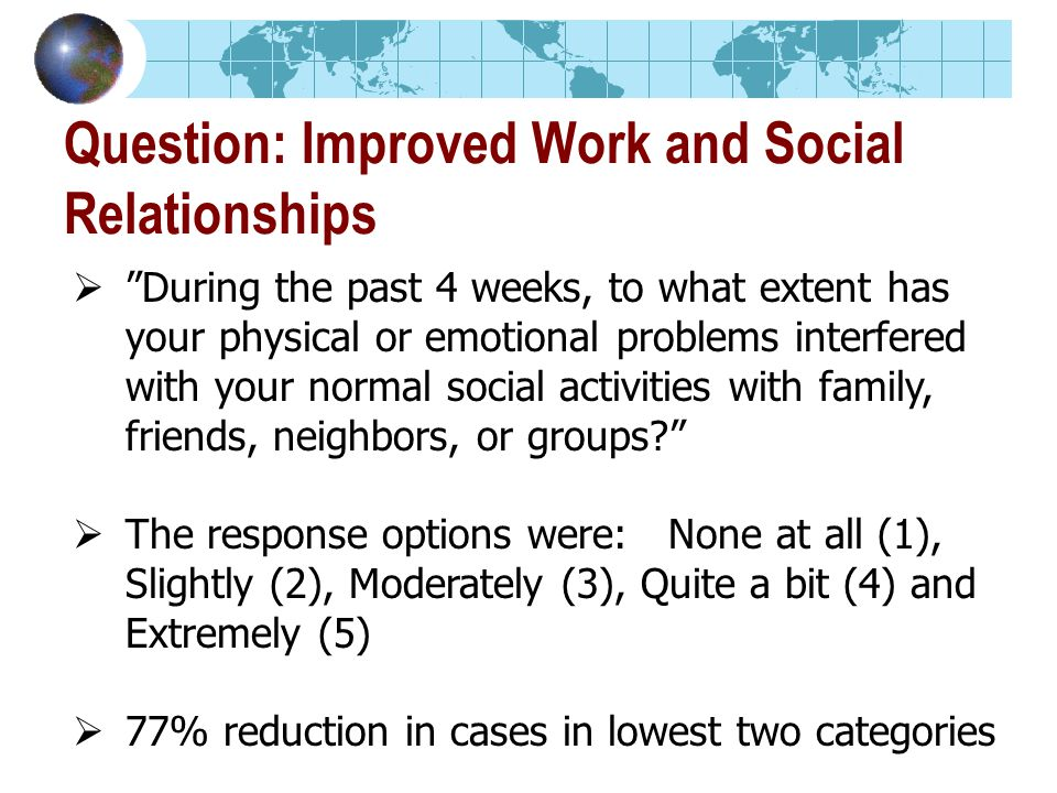 Question: Improved Work and Social Relationships During the past 4 weeks, to what extent has your physical or emotional problems interfered with your normal social activities with family, friends, neighbors, or groups.