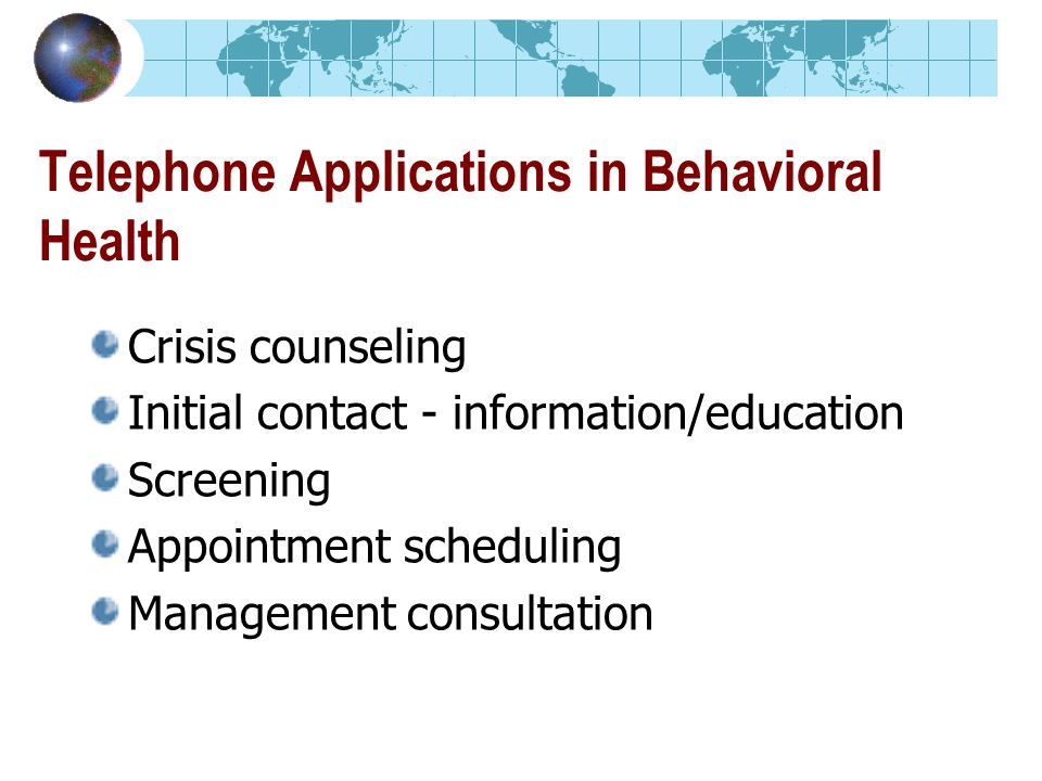 Telephone Applications in Behavioral Health Crisis counseling Initial contact - information/education Screening Appointment scheduling Management consultation