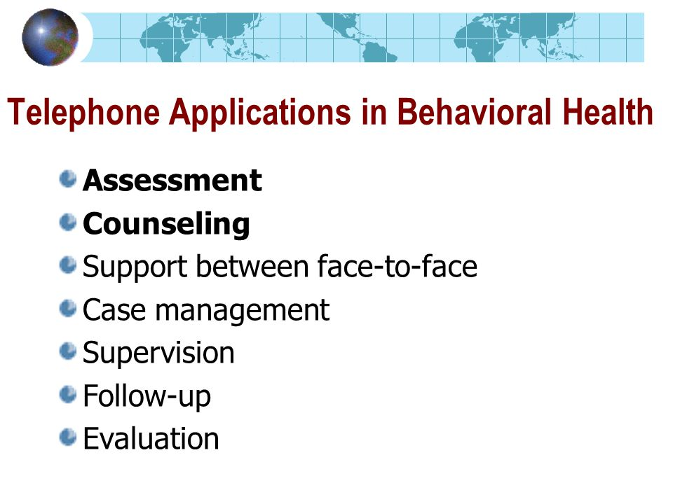 Telephone Applications in Behavioral Health Assessment Counseling Support between face-to-face Case management Supervision Follow-up Evaluation