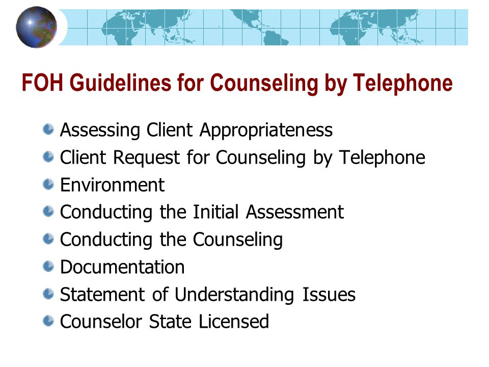 FOH Guidelines for Counseling by Telephone Assessing Client Appropriateness Client Request for Counseling by Telephone Environment Conducting the Initial Assessment Conducting the Counseling Documentation Statement of Understanding Issues Counselor State Licensed