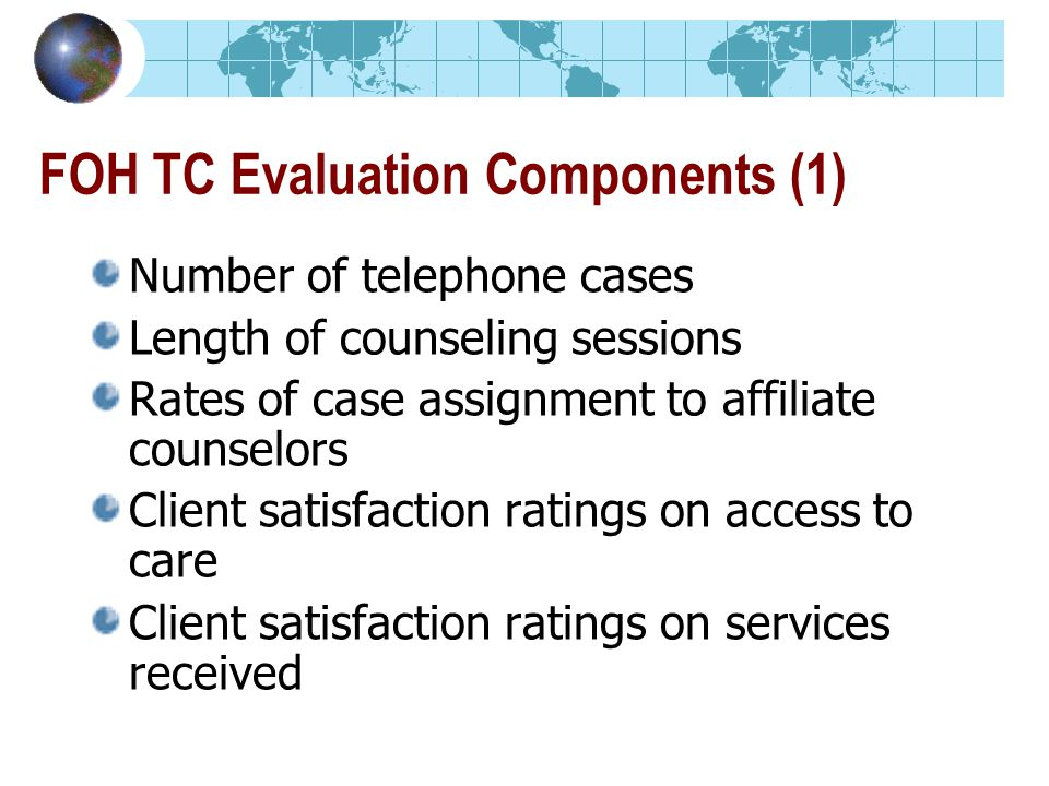 FOH TC Evaluation Components (1) Number of telephone cases Length of counseling sessions Rates of case assignment to affiliate counselors Client satisfaction ratings on access to care Client satisfaction ratings on services received
