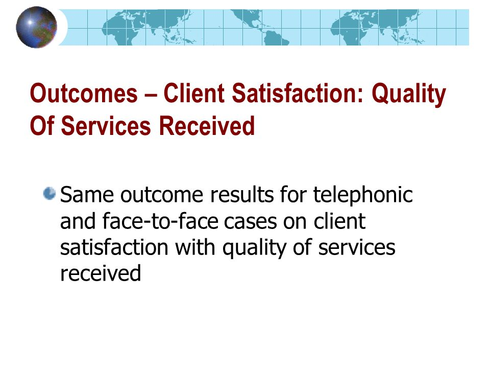 Outcomes – Client Satisfaction: Quality Of Services Received Same outcome results for telephonic and face-to-face cases on client satisfaction with quality of services received