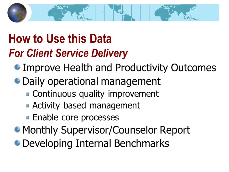 How to Use this Data For Client Service Delivery Improve Health and Productivity Outcomes Daily operational management Continuous quality improvement Activity based management Enable core processes Monthly Supervisor/Counselor Report Developing Internal Benchmarks