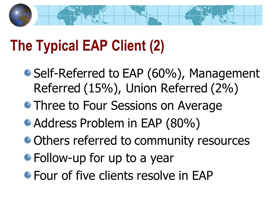 The Typical EAP Client (2) Self-Referred to EAP (60%), Management Referred (15%), Union Referred (2%) Three to Four Sessions on Average Address Problem in EAP (80%) Others referred to community resources Follow-up for up to a year Four of five clients resolve in EAP