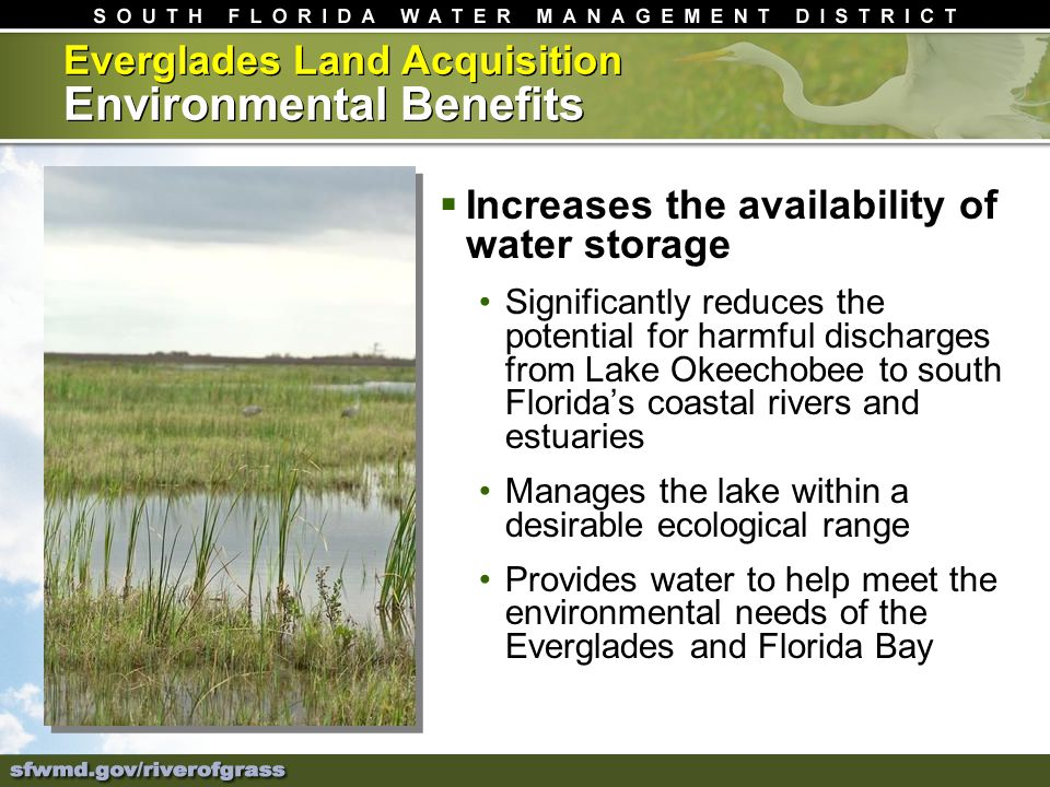 Everglades Land Acquisition Environmental Benefits Increases the availability of water storage Significantly reduces the potential for harmful discharges from Lake Okeechobee to south Floridas coastal rivers and estuaries Manages the lake within a desirable ecological range Provides water to help meet the environmental needs of the Everglades and Florida Bay
