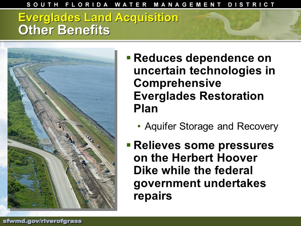 Everglades Land Acquisition Other Benefits Reduces dependence on uncertain technologies in Comprehensive Everglades Restoration Plan Aquifer Storage and Recovery Relieves some pressures on the Herbert Hoover Dike while the federal government undertakes repairs