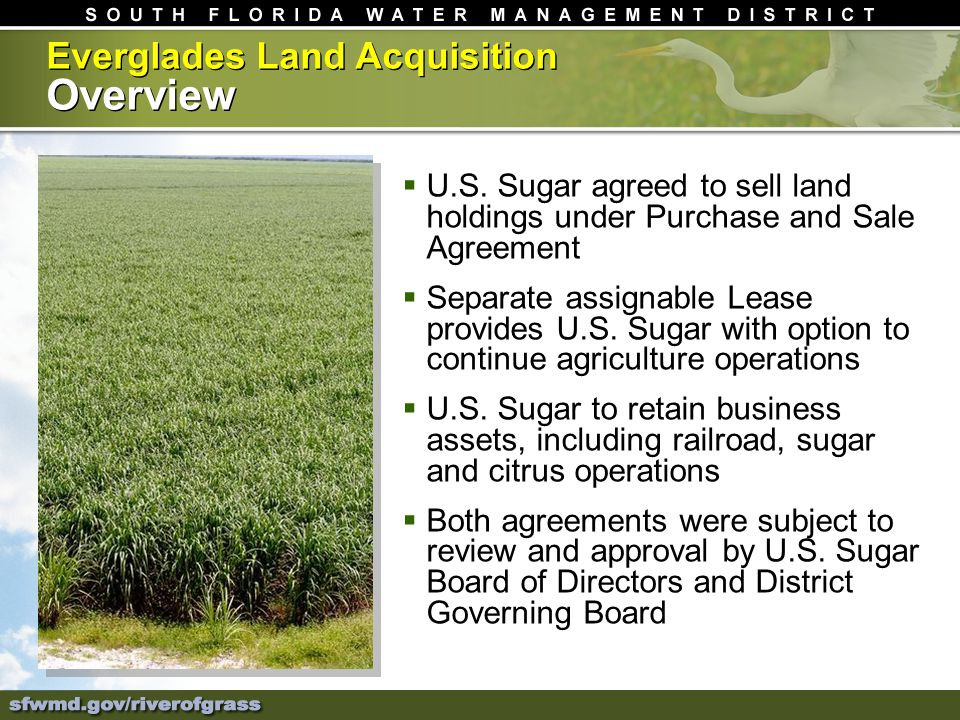 Everglades Land Acquisition Overview U.S. Sugar agreed to sell land holdings under Purchase and Sale Agreement Separate assignable Lease provides U.S.