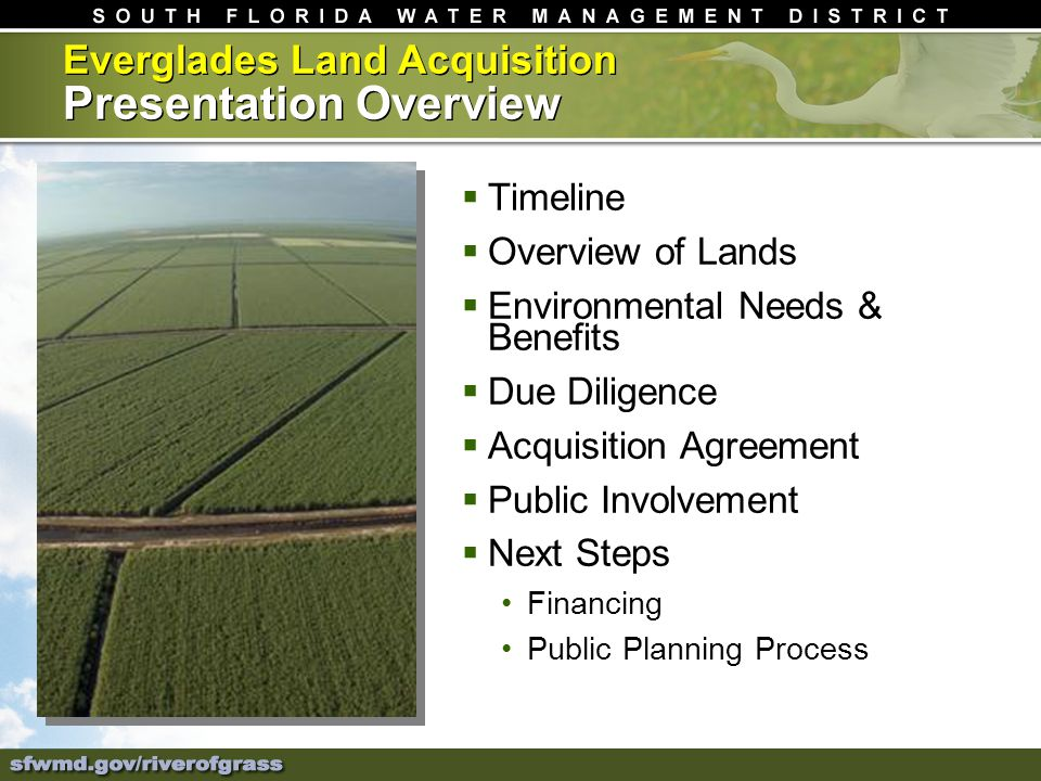 Timeline Overview of Lands Environmental Needs & Benefits Due Diligence Acquisition Agreement Public Involvement Next Steps Financing Public Planning Process Everglades Land Acquisition Presentation Overview
