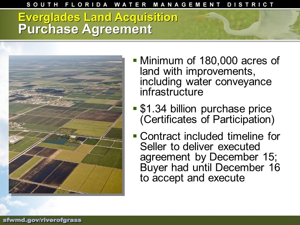 Everglades Land Acquisition Purchase Agreement Minimum of 180,000 acres of land with improvements, including water conveyance infrastructure $1.34 billion purchase price (Certificates of Participation) Contract included timeline for Seller to deliver executed agreement by December 15; Buyer had until December 16 to accept and execute