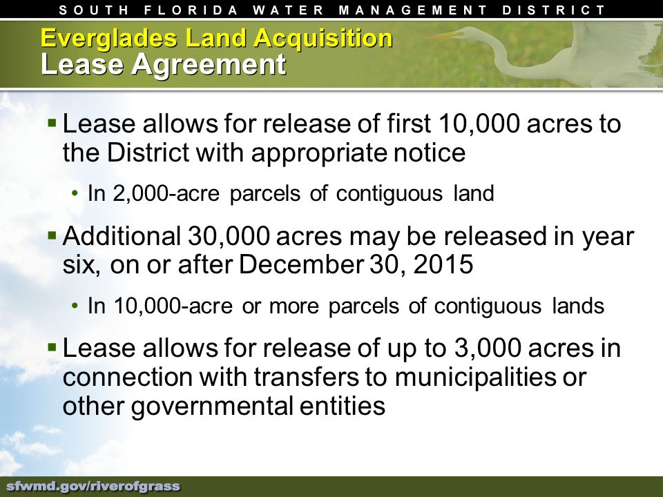 Everglades Land Acquisition Lease Agreement Lease allows for release of first 10,000 acres to the District with appropriate notice In 2,000-acre parcels of contiguous land Additional 30,000 acres may be released in year six, on or after December 30, 2015 In 10,000-acre or more parcels of contiguous lands Lease allows for release of up to 3,000 acres in connection with transfers to municipalities or other governmental entities