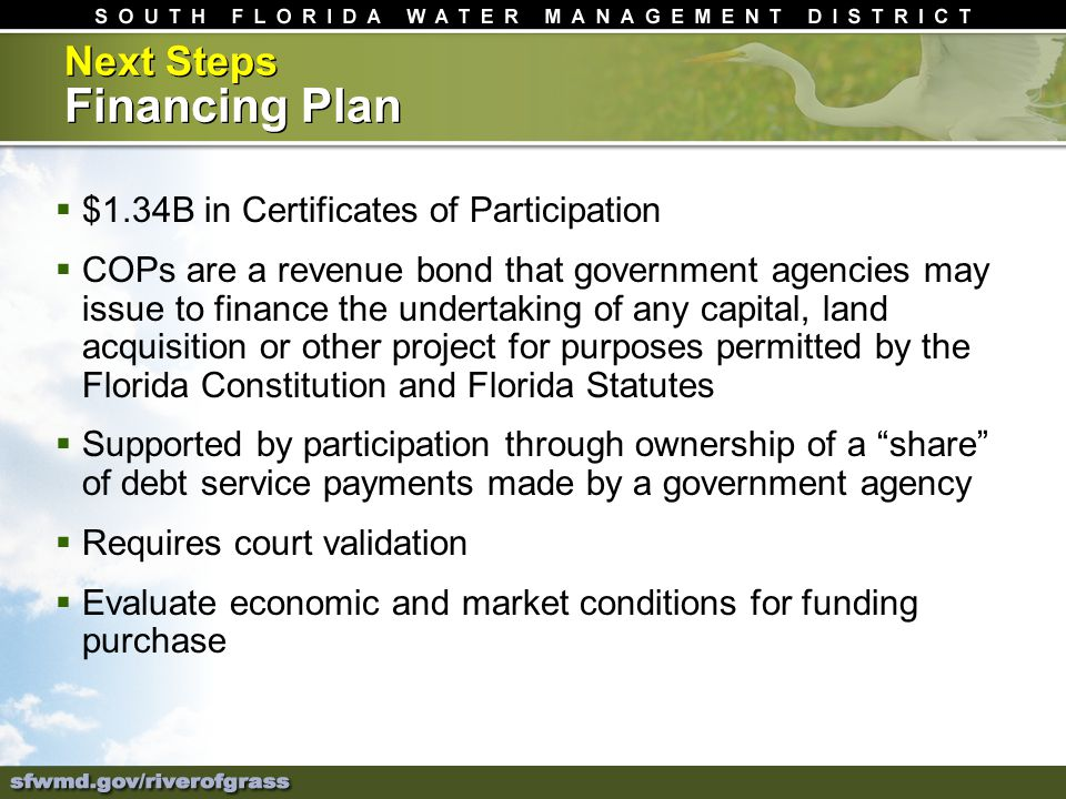 Next Steps Financing Plan $1.34B in Certificates of Participation COPs are a revenue bond that government agencies may issue to finance the undertaking of any capital, land acquisition or other project for purposes permitted by the Florida Constitution and Florida Statutes Supported by participation through ownership of a share of debt service payments made by a government agency Requires court validation Evaluate economic and market conditions for funding purchase