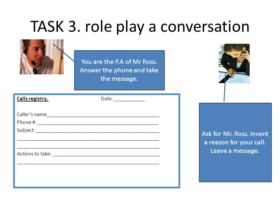 TASK 3. role play a conversation You are the P.A of Mr Ross. Answer the phone and take the message. Calls registry. Date: ___________ Callers name____