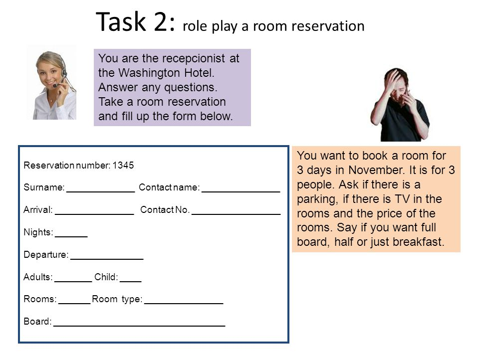 Task 2: role play a room reservation You are the recepcionist at the Washington Hotel. Answer any questions. Take a room reservation and fill up the f