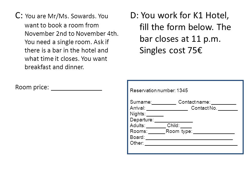 C: You are Mr/Ms. Sowards. You want to book a room from November 2nd to November 4th. You need a single room. Ask if there is a bar in the hotel and w