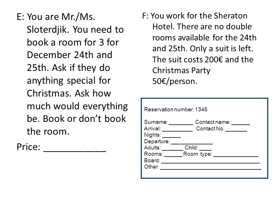 E: You are Mr./Ms. Sloterdjik. You need to book a room for 3 for December 24th and 25th. Ask if they do anything special for Christmas. Ask how much w