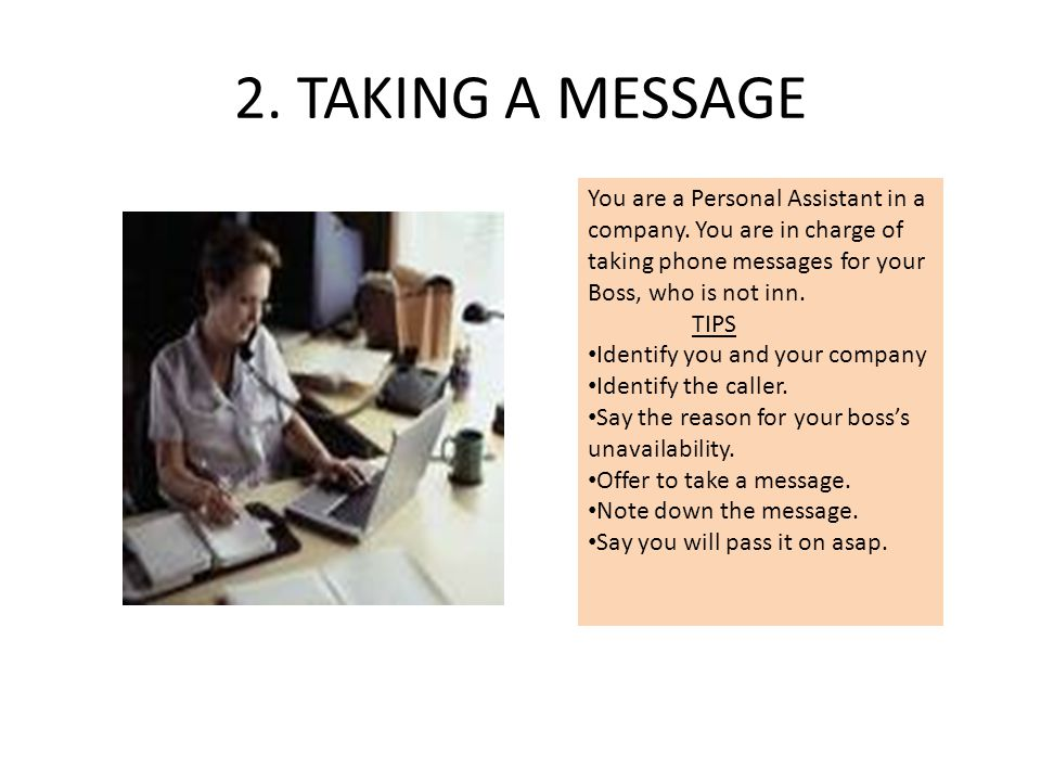 2. TAKING A MESSAGE You are a Personal Assistant in a company. You are in charge of taking phone messages for your Boss, who is not inn. TIPS Identify