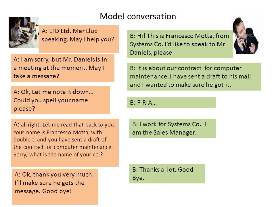 Model conversation A: LTD Ltd. Mar Lluc speaking. May I help you? B: Hi! This is Francesco Motta, from Systems Co. Id like to speak to Mr Daniels, ple