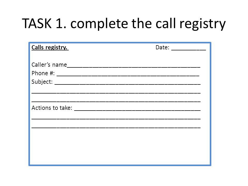 TASK 1. complete the call registry Calls registry. Date: ___________ Callers name_________________________________________ Phone #: __________________