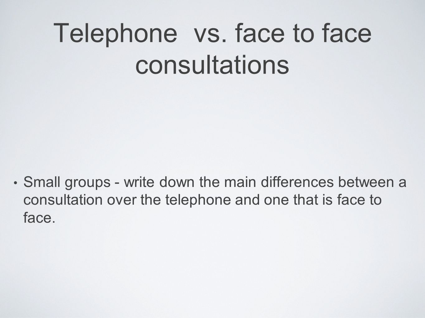 Telephone vs. face to face consultations Small groups - write down the main differences between a consultation over the telephone and one that is face