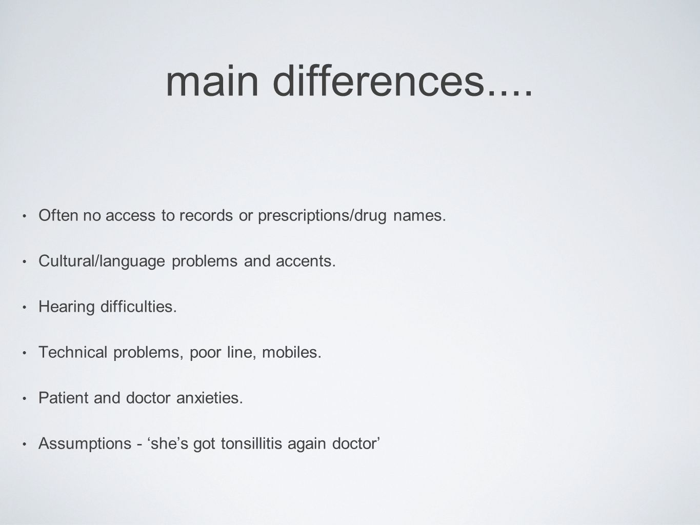 main differences.... Often no access to records or prescriptions/drug names. Cultural/language problems and accents. Hearing difficulties. Technical p