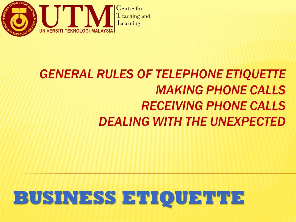 GENERAL RULES OF TELEPHONE ETIQUETTE MAKING PHONE CALLS RECEIVING PHONE CALLS DEALING WITH THE UNEXPECTED BUSINESS ETIQUETTE