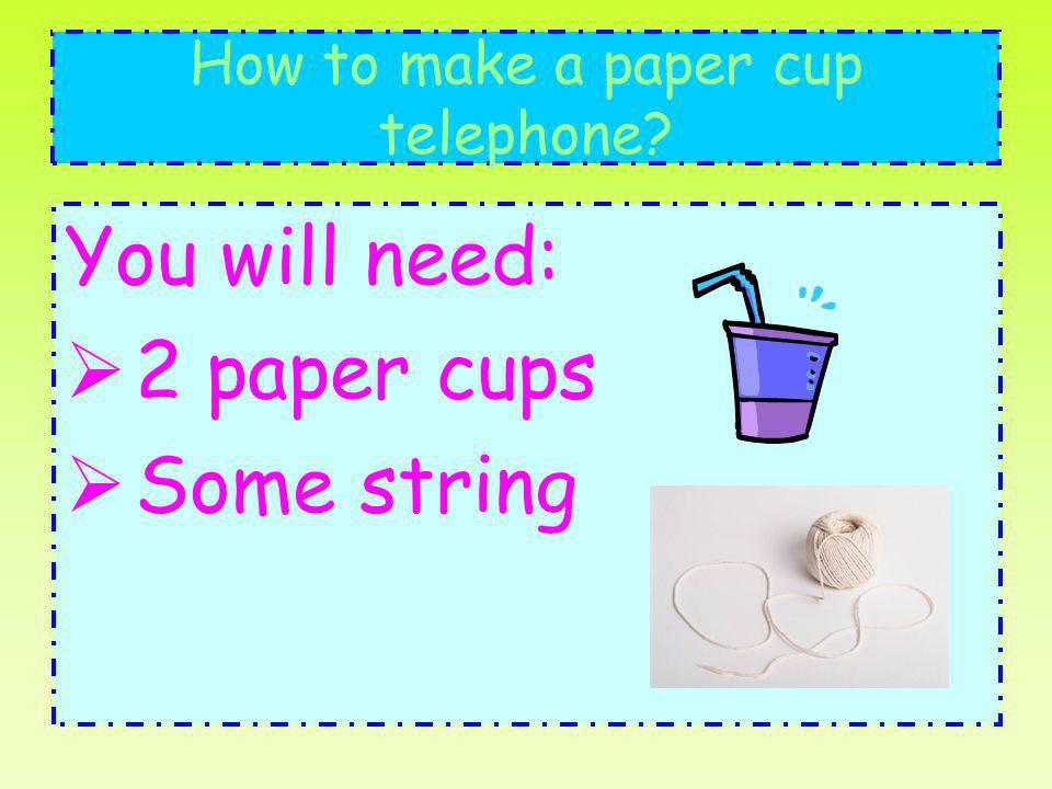 How to make a paper cup telephone? You will need: 2 paper cups Some string