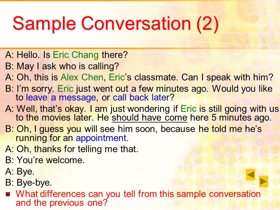 Sample Conversation (2) A: Hello. Is Eric Chang there? B: May I ask who is calling? A: Oh, this is Alex Chen, Erics classmate. Can I speak with him? B