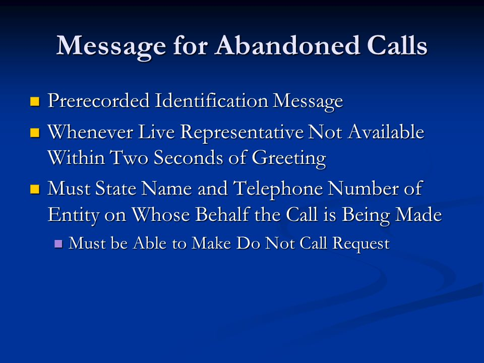 Message for Abandoned Calls Prerecorded Identification Message Prerecorded Identification Message Whenever Live Representative Not Available Within Two Seconds of Greeting Whenever Live Representative Not Available Within Two Seconds of Greeting Must State Name and Telephone Number of Entity on Whose Behalf the Call is Being Made Must State Name and Telephone Number of Entity on Whose Behalf the Call is Being Made Must be Able to Make Do Not Call Request Must be Able to Make Do Not Call Request