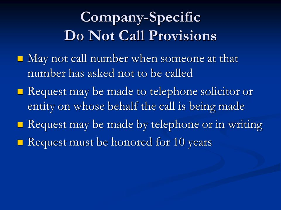Company-Specific Do Not Call Provisions May not call number when someone at that number has asked not to be called May not call number when someone at that number has asked not to be called Request may be made to telephone solicitor or entity on whose behalf the call is being made Request may be made to telephone solicitor or entity on whose behalf the call is being made Request may be made by telephone or in writing Request may be made by telephone or in writing Request must be honored for 10 years Request must be honored for 10 years