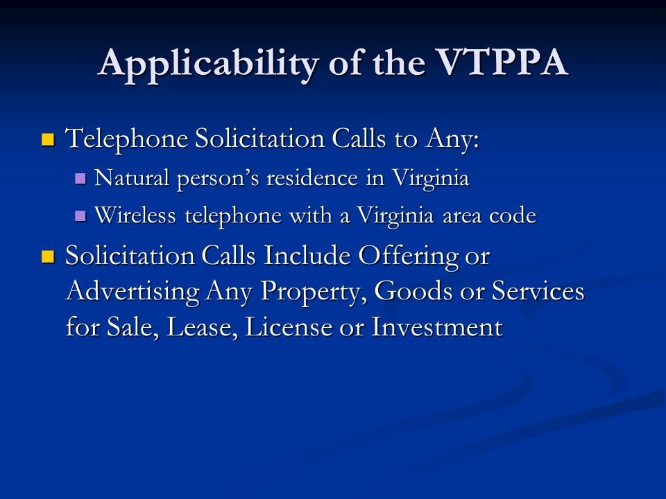 Applicability of the VTPPA Telephone Solicitation Calls to Any: Telephone Solicitation Calls to Any: Natural persons residence in Virginia Natural persons residence in Virginia Wireless telephone with a Virginia area code Wireless telephone with a Virginia area code Solicitation Calls Include Offering or Advertising Any Property, Goods or Services for Sale, Lease, License or Investment Solicitation Calls Include Offering or Advertising Any Property, Goods or Services for Sale, Lease, License or Investment
