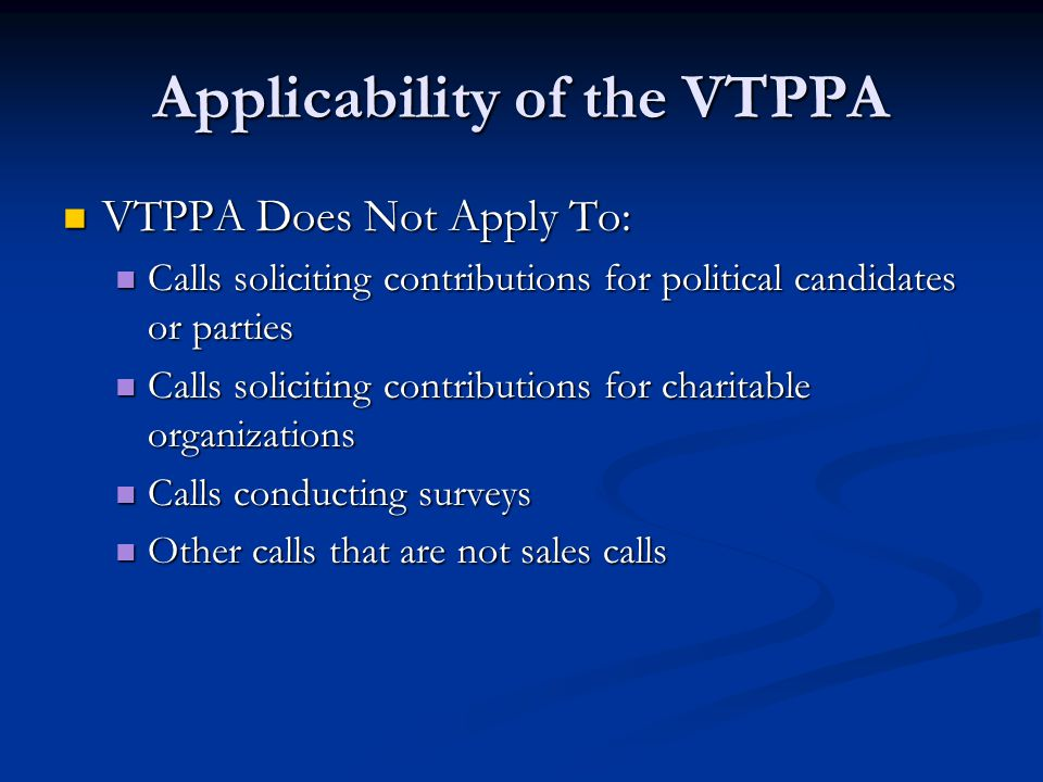 Applicability of the VTPPA VTPPA Does Not Apply To: VTPPA Does Not Apply To: Calls soliciting contributions for political candidates or parties Calls