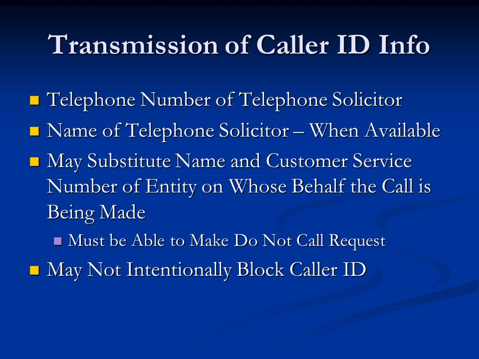 Transmission of Caller ID Info Telephone Number of Telephone Solicitor Telephone Number of Telephone Solicitor Name of Telephone Solicitor – When Available Name of Telephone Solicitor – When Available May Substitute Name and Customer Service Number of Entity on Whose Behalf the Call is Being Made May Substitute Name and Customer Service Number of Entity on Whose Behalf the Call is Being Made Must be Able to Make Do Not Call Request Must be Able to Make Do Not Call Request May Not Intentionally Block Caller ID May Not Intentionally Block Caller ID
