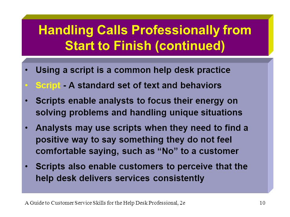 A Guide to Customer Service Skills for the Help Desk Professional, 2e10 Handling Calls Professionally from Start to Finish (continued) Using a script is a common help desk practice Script - A standard set of text and behaviors Scripts enable analysts to focus their energy on solving problems and handling unique situations Analysts may use scripts when they need to find a positive way to say something they do not feel comfortable saying, such as No to a customer Scripts also enable customers to perceive that the help desk delivers services consistently