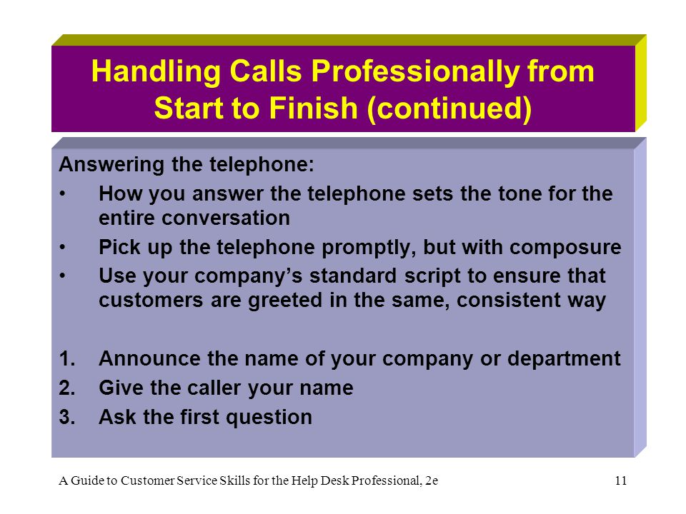 A Guide to Customer Service Skills for the Help Desk Professional, 2e11 Handling Calls Professionally from Start to Finish (continued) Answering the telephone: How you answer the telephone sets the tone for the entire conversation Pick up the telephone promptly, but with composure Use your companys standard script to ensure that customers are greeted in the same, consistent way 1.Announce the name of your company or department 2.Give the caller your name 3.Ask the first question