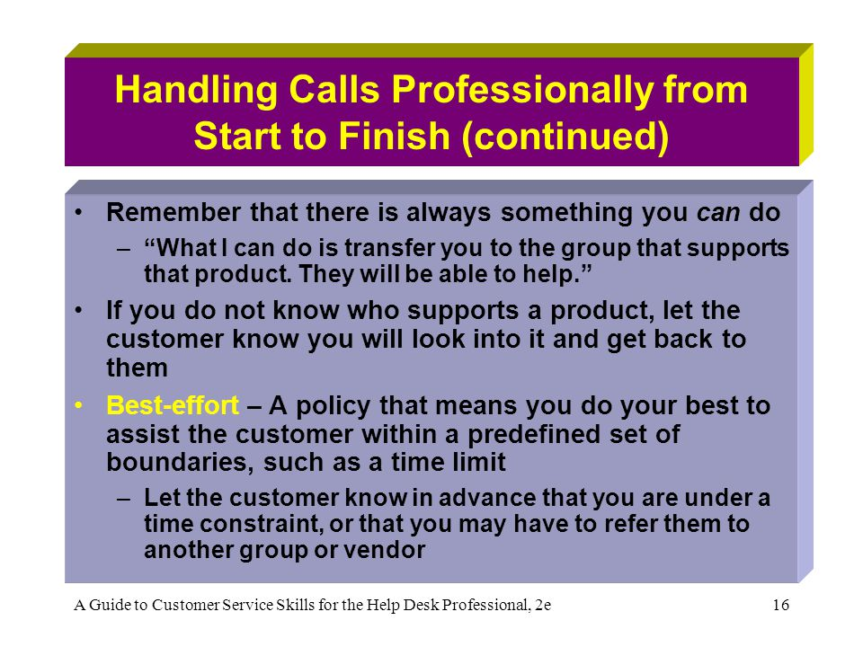 A Guide to Customer Service Skills for the Help Desk Professional, 2e16 Handling Calls Professionally from Start to Finish (continued) Remember that there is always something you can do –What I can do is transfer you to the group that supports that product.