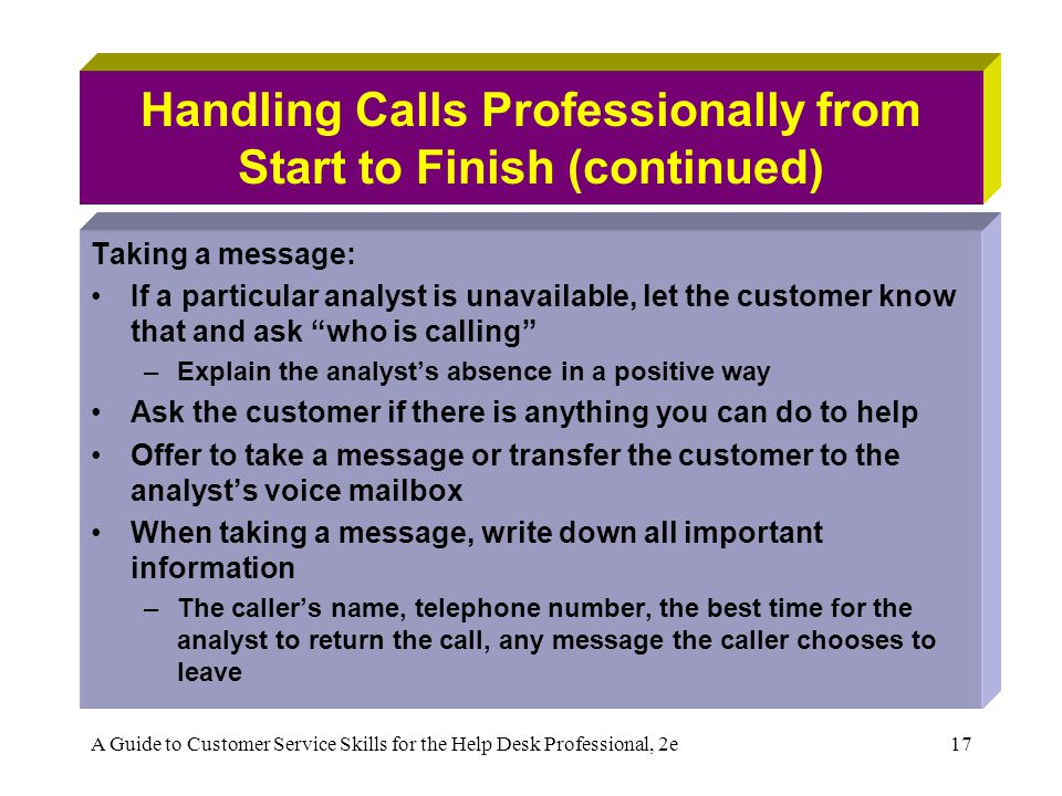 A Guide to Customer Service Skills for the Help Desk Professional, 2e17 Handling Calls Professionally from Start to Finish (continued) Taking a message: If a particular analyst is unavailable, let the customer know that and ask who is calling –Explain the analysts absence in a positive way Ask the customer if there is anything you can do to help Offer to take a message or transfer the customer to the analysts voice mailbox When taking a message, write down all important information –The callers name, telephone number, the best time for the analyst to return the call, any message the caller chooses to leave