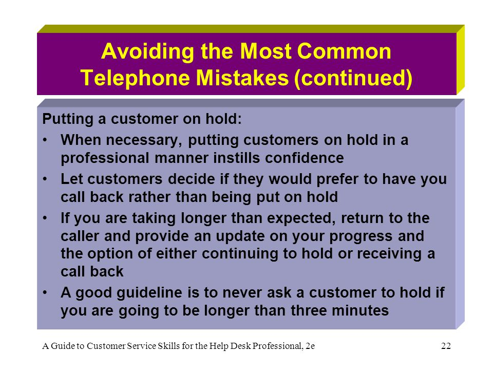 A Guide to Customer Service Skills for the Help Desk Professional, 2e22 Avoiding the Most Common Telephone Mistakes (continued) Putting a customer on hold: When necessary, putting customers on hold in a professional manner instills confidence Let customers decide if they would prefer to have you call back rather than being put on hold If you are taking longer than expected, return to the caller and provide an update on your progress and the option of either continuing to hold or receiving a call back A good guideline is to never ask a customer to hold if you are going to be longer than three minutes