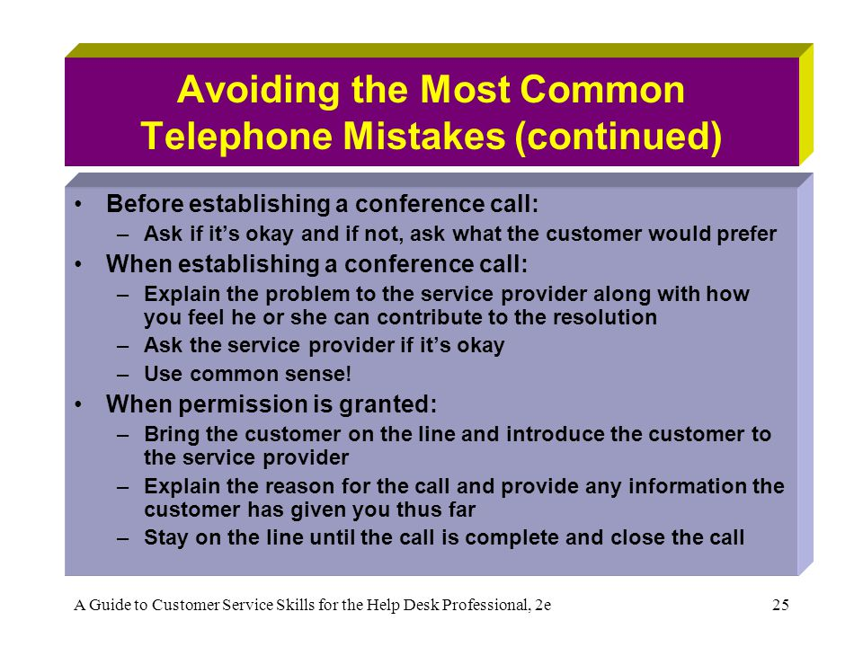 A Guide to Customer Service Skills for the Help Desk Professional, 2e25 Avoiding the Most Common Telephone Mistakes (continued) Before establishing a conference call: –Ask if its okay and if not, ask what the customer would prefer When establishing a conference call: –Explain the problem to the service provider along with how you feel he or she can contribute to the resolution –Ask the service provider if its okay –Use common sense.