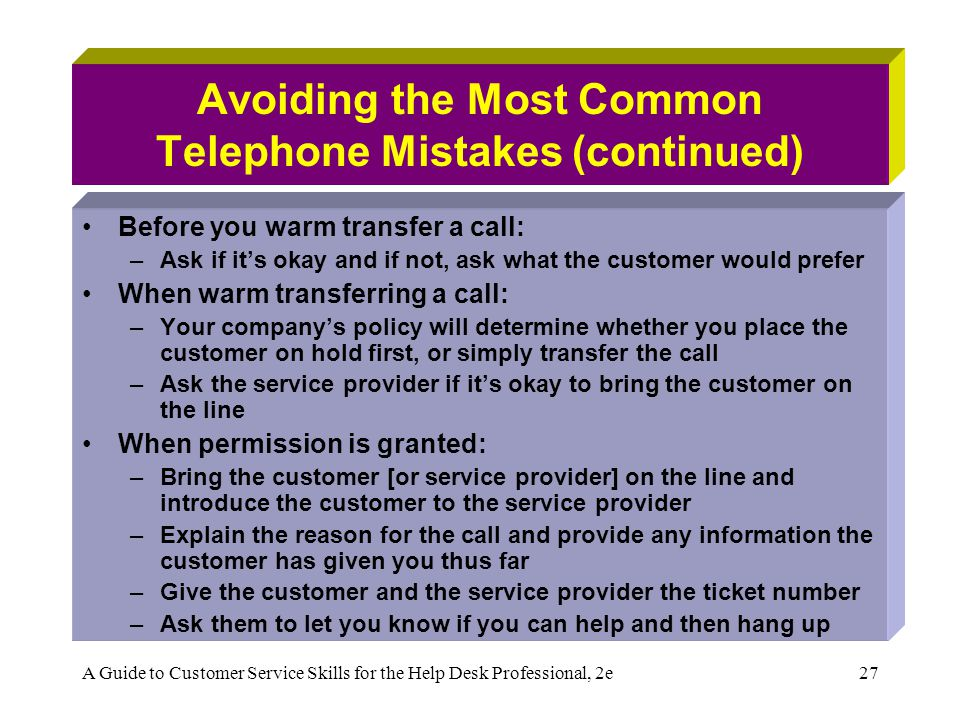 A Guide to Customer Service Skills for the Help Desk Professional, 2e27 Avoiding the Most Common Telephone Mistakes (continued) Before you warm transfer a call: –Ask if its okay and if not, ask what the customer would prefer When warm transferring a call: –Your companys policy will determine whether you place the customer on hold first, or simply transfer the call –Ask the service provider if its okay to bring the customer on the line When permission is granted: –Bring the customer [or service provider] on the line and introduce the customer to the service provider –Explain the reason for the call and provide any information the customer has given you thus far –Give the customer and the service provider the ticket number –Ask them to let you know if you can help and then hang up