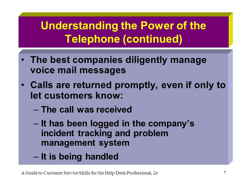 A Guide to Customer Service Skills for the Help Desk Professional, 2e7 Understanding the Power of the Telephone (continued) The best companies diligently manage voice mail messages Calls are returned promptly, even if only to let customers know: –The call was received –It has been logged in the companys incident tracking and problem management system –It is being handled