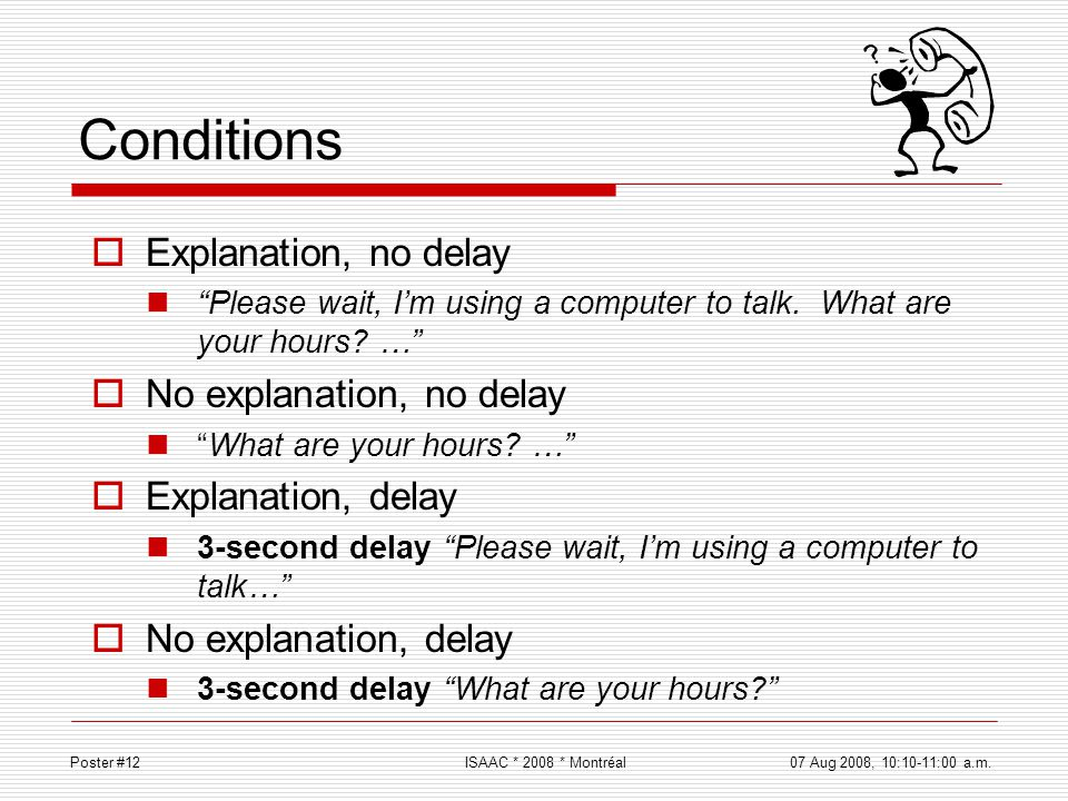 Conditions Explanation, no delay Please wait, Im using a computer to talk. What are your hours? … No explanation, no delay What are your hours? … Expl